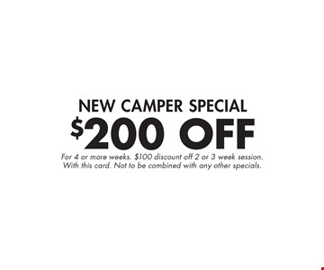 $200 Off New Camper Special. For 4 or more weeks. $100 discount off 2 or 3 week session. With this card. Not to be combined with any other specials.
