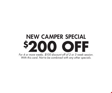 $200 Off New Camper Special. For 4 or more weeks. $100 discount off of 2 or 3 week session. With this card. Not to be combined with any other specials.