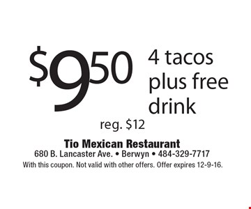 $9.50 for 4 tacos plus free drink. Reg. $12. With this coupon. Not valid with other offers. Offer expires 12-9-16.