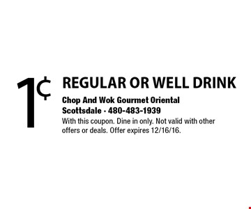 1¢ REGULAR OR WELL DRINK. With this coupon. Dine in only. Not valid with otheroffers or deals. Offer expires 12/16/16.
