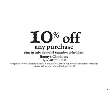 10% off any purchase. Dine in only. Not valid Saturdays or holidays. Must present coupon. 1 coupon per table. $10 max. discount. Dine in only. Not valid on Saturdays or holidays.Not valid with any other offers. Offer Expires 2-3-17.