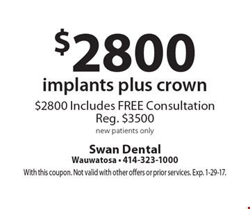 $2800 implants plus crown. $2800 Includes. FREE Consultation Reg. $3500 new patients only. With this coupon. Not valid with other offers or prior services. Exp. 1-29-17.