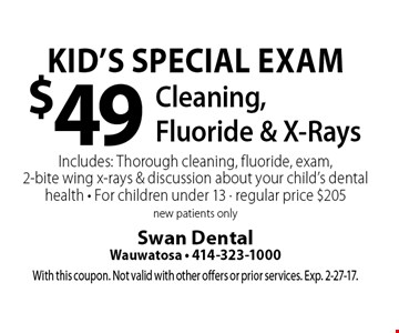 Kid's Special Exam $49. Cleaning, Fluoride & X-Rays Includes: Thorough cleaning, fluoride, exam, 2-bite wing x-rays & discussion about your child's dental health - For children under 13 - regular price $205 new patients only. With this coupon. Not valid with other offers or prior services. Exp. 2-27-17.