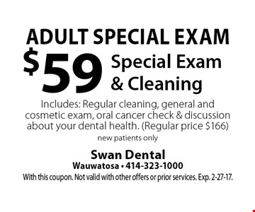 Adult Special Exam $59 Special Exam & Cleaning Includes: Regular cleaning, general and cosmetic exam, oral cancer check & discussion about your dental health. (Regular price $166) new patients only. With this coupon. Not valid with other offers or prior services. Exp. 2-27-17.
