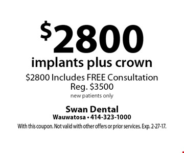 $2800 implants plus crown. $2800 Includes FREE Consultation. Reg. $3500 new patients only. With this coupon. Not valid with other offers or prior services. Exp. 2-27-17.