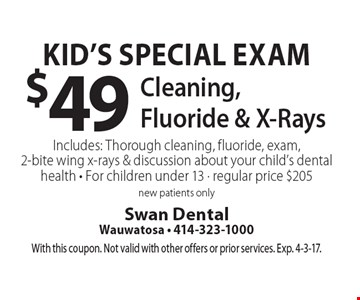 Kid's Special Exam $49 Cleaning, Fluoride & X-RaysIncludes: Thorough cleaning, fluoride, exam, 2-bite wing x-rays & discussion about your child's dental health - For children under 13 - regular price $205 new patients only. With this coupon. Not valid with other offers or prior services. Exp. 4-3-17.