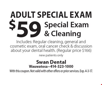 Adult Special Exam $59 Special Exam & Cleaning Includes: Regular cleaning, general and cosmetic exam, oral cancer check & discussion about your dental health. (Regular price $166) new patients only. With this coupon. Not valid with other offers or prior services. Exp. 4-3-17.