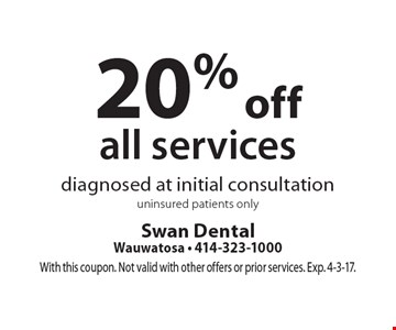 20% off all services diagnosed at initial consultation uninsured patients only. With this coupon. Not valid with other offers or prior services. Exp. 4-3-17.