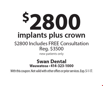$2800 implants plus crown $2800. Includes FREE Consultation. Reg. $3500. New patients only. With this coupon. Not valid with other offers or prior services. Exp. 5-1-17.
