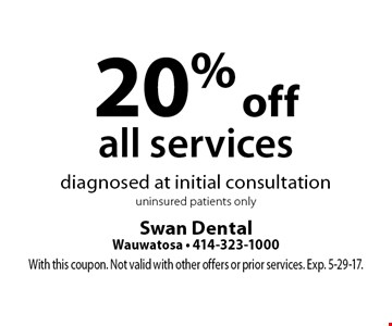 20% off all services diagnosed at initial consultation uninsured patients only. With this coupon. Not valid with other offers or prior services. Exp. 5-29-17.