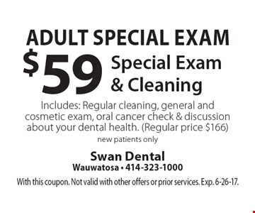 Adult Special Exam. $59 Special Exam & Cleaning. Includes: Regular cleaning, general and cosmetic exam, oral cancer check & discussion about your dental health. (Regular price $166). New patients only. With this coupon. Not valid with other offers or prior services. Exp. 6-26-17.