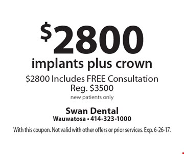 $2800 implants plus crown. $2800 Includes FREE Consultation, Reg. $3500. New patients only. With this coupon. Not valid with other offers or prior services. Exp. 6-26-17.