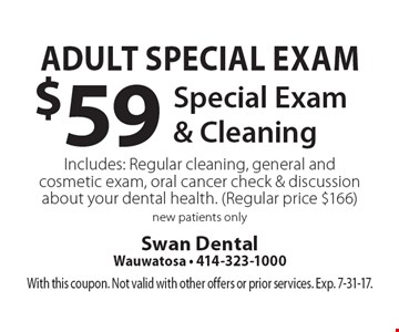 Adult Special Exam - $59 Special Exam & Cleaning. Includes: Regular cleaning, general and cosmetic exam, oral cancer check & discussion about your dental health. Regular price $166. New patients only. With this coupon. Not valid with other offers or prior services. Exp. 7-31-17.