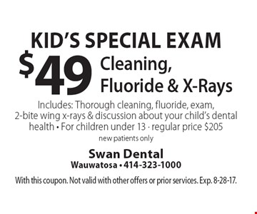 Kid's Special Exam $49 Cleaning, Fluoride & X-Rays Includes: Thorough cleaning, fluoride, exam, 2-bite wing x-rays & discussion about your child's dental health - For children under 13 - regular price $205 new patients only. With this coupon. Not valid with other offers or prior services. Exp. 8-28-17.