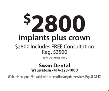 $2800 implants plus crown $2800 Includes FREE Consultation Reg. $3500 new patients only. With this coupon. Not valid with other offers or prior services. Exp. 8-28-17.