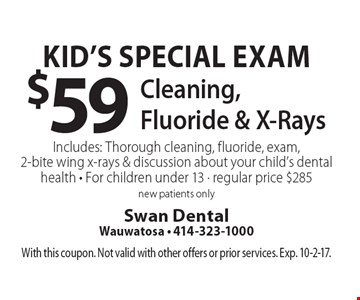 Kid's Special Exam $59 Cleaning, Fluoride & X-RaysIncludes: Thorough cleaning, fluoride, exam, 2-bite wing x-rays & discussion about your child's dental health. For children under 13. Regular price $285. New patients only. With this coupon. Not valid with other offers or prior services. Exp. 10-2-17.