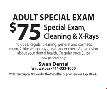 Adult Special Exam $75 Special Exam, Cleaning & X-Rays Includes: Regular cleaning, general and cosmetic exam, 2-bite wing x-rays, oral cancer check & discussion about your dental health. (Regular price $315) new patients only. With this coupon. Not valid with other offers or prior services. Exp. 10-2-17.