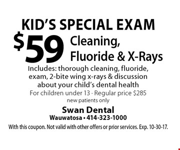 Kid's Special Exam: $59 Cleaning, Fluoride & X-Rays. Includes: thorough cleaning, fluoride, exam, 2-bite wing x-rays & discussion about your child's dental health. For children under 13. Regular price $285. New patients only. With this coupon. Not valid with other offers or prior services. Exp. 10-30-17.