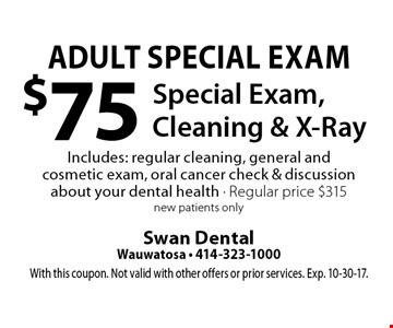 Adult Special Exam: $75 Special Exam, Cleaning & X-Ray. Includes: regular cleaning, general and cosmetic exam, oral cancer check & discussion about your dental health. Regular price $315. New patients only. With this coupon. Not valid with other offers or prior services. Exp. 10-30-17.