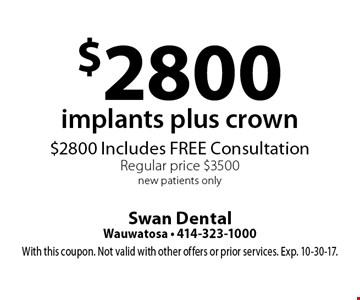 $2800 implants plus crown. $2800 Includes FREE Consultation. Regular price $3500. New patients only. With this coupon. Not valid with other offers or prior services. Exp. 10-30-17.