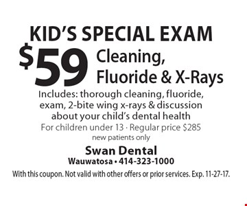 Kid's Special Exam $59 Cleaning, Fluoride & X-Rays Includes: thorough cleaning, fluoride, exam, 2-bite wing x-rays & discussion about your child's dental health For children under 13 - Regular price $285 new patients only. With this coupon. Not valid with other offers or prior services. Exp. 11-27-17.