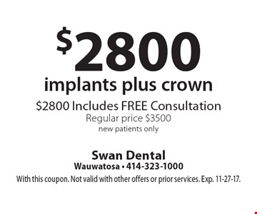 $2800 implants plus crown, $2800 Includes FREE Consultation, Regular price $3500, new patients only. With this coupon. Not valid with other offers or prior services. Exp. 11-27-17.