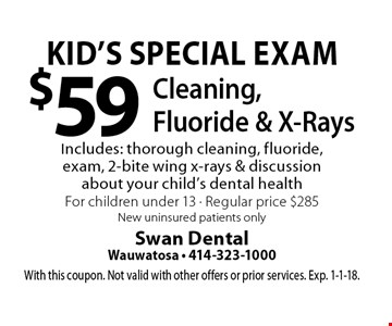Kid's Special Exam - $59 Cleaning, Fluoride & X-Rays. Includes: thorough cleaning, fluoride, exam, 2-bite wing x-rays & discussion about your child's dental health. For children under 13. Regular price $285. New uninsured patients only. With this coupon. Not valid with other offers or prior services. Exp. 1-1-18.