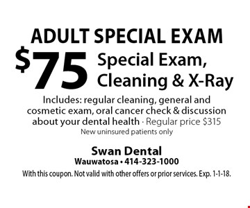 Adult Special Exam - $75 Special Exam, Cleaning & X-Ray Includes: regular cleaning, general and cosmetic exam, oral cancer check & discussion about your dental health. Regular price $315. New uninsured patients only. With this coupon. Not valid with other offers or prior services. Exp. 1-1-18.