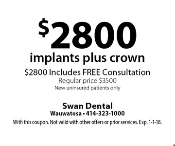 $2800 implants plus crown. $2800 Includes FREE Consultation Regular price $3500 New uninsured patients only. With this coupon. Not valid with other offers or prior services. Exp. 1-1-18.