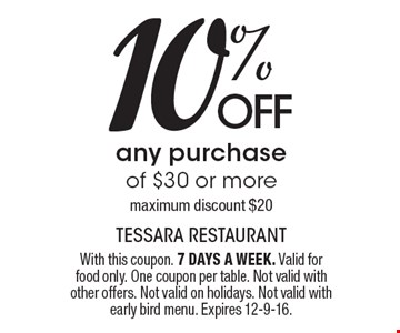 10% OFF any purchase of $30 or more. Maximum discount $20. With this coupon. 7 DAYS A WEEK. Valid for food only. One coupon per table. Not valid with other offers. Not valid on holidays. Not valid with early bird menu. Expires 12-9-16.