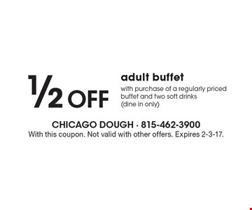 1/2 Off adult buffet with purchase of a regularly priced buffet and two soft drinks (dine in only). With this coupon. Not valid with other offers. Expires 2-3-17.