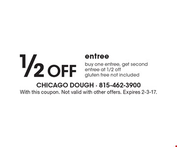 1/2 Off entree. Buy one entree, get second entree at 1/2 off. Gluten free not included. With this coupon. Not valid with other offers. Expires 2-3-17.