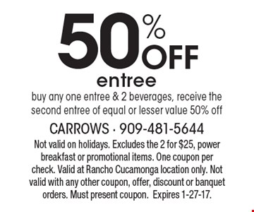 50% Off entree. Buy any one entree & 2 beverages, receive the second entree of equal or lesser value 50% off. Not valid on holidays. Excludes the 2 for $25, power breakfast or promotional items. One coupon per check. Valid at Rancho Cucamonga location only. Not valid with any other coupon, offer, discount or banquet orders. Must present coupon. Expires 1-27-17.