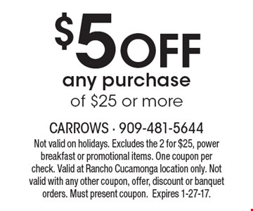 $5 Off any purchase of $25 or more. Not valid on holidays. Excludes the 2 for $25, power breakfast or promotional items. One coupon per check. Valid at Rancho Cucamonga location only. Not valid with any other coupon, offer, discount or banquet orders. Must present coupon. Expires 1-27-17.