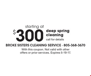 starting at $300 deep spring cleaning. call for details. With this coupon. Not valid with other offers or prior services. Expires 5-19-17.