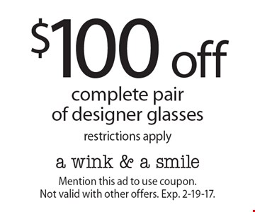 $100 off complete pair of designer glasses. Restrictions apply. Mention this ad to use coupon. Not valid with other offers. Exp. 2-19-17.
