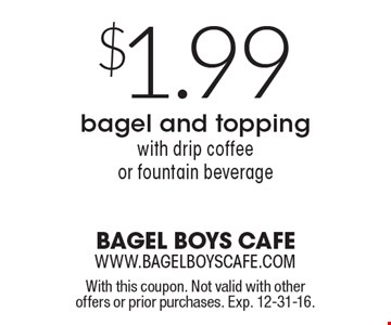 $1.99 bagel and topping with drip coffee or fountain beverage. With this coupon. Not valid with other offers or prior purchases. Exp. 12-31-16.