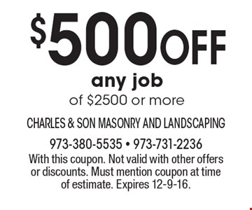 $500 Off any job of $2500 or more. With this coupon. Not valid with other offers or discounts. Must mention coupon at time of estimate. Expires 12-9-16.