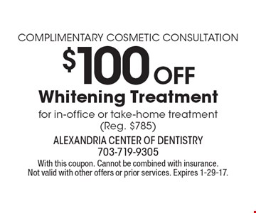 Complimentary Cosmetic Consultation. $100 Off Whitening Treatment for in-office or take-home treatment (Reg. $785). With this coupon. Cannot be combined with insurance. Not valid with other offers or prior services. Expires 1-29-17.