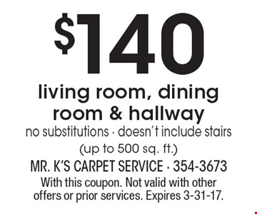 $140 carpet cleaning - living room, dining room & hallway. No substitutions - doesn't include stairs (up to 500 sq. ft.). With this coupon. Not valid with other offers or prior services. Expires 3-31-17.