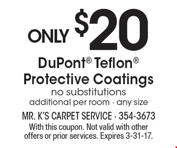 Only $20 for DuPont Teflon Protective Coatings. No substitutions. Additional per room - any size. With this coupon. Not valid with other offers or prior services. Expires 3-31-17.