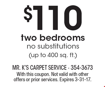 $110 carpet cleaning - two bedrooms. No substitutions (up to 400 sq. ft.). With this coupon. Not valid with other offers or prior services. Expires 3-31-17.
