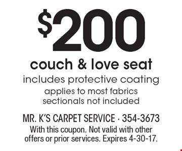 $200 couch & love seat. Includes protective coating. Applies to most fabrics. Sectionals not included. With this coupon. Not valid with other offers or prior services. Expires 4-30-17.