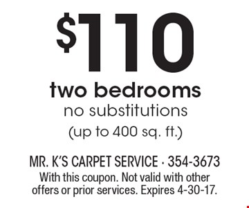 $110 two bedrooms. No substitutions (up to 400 sq. ft.). With this coupon. Not valid with other offers or prior services. Expires 4-30-17.