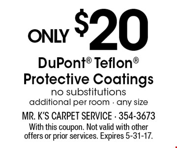 only $20 DuPont Teflon Protective Coatings no substitutions additional per room - any size. With this coupon. Not valid with other offers or prior services. Expires 5-31-17.