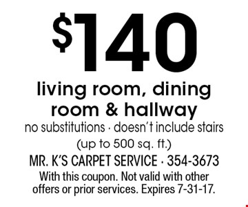 $140 living room, dining room & hallway no substitutions - doesn't include stairs(up to 500 sq. ft.). With this coupon. Not valid with other offers or prior services. Expires 7-31-17.