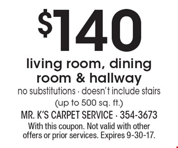 $140 living room, dining room & hallway no substitutions - doesn't include stairs(up to 500 sq. ft.). With this coupon. Not valid with other offers or prior services. Expires 9-30-17.