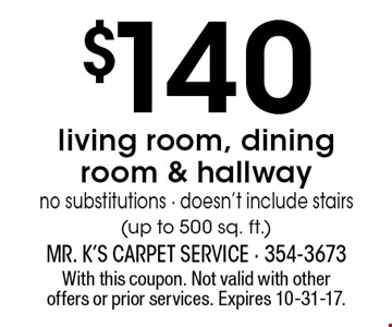 $140 living room, dining room & hallway. No substitutions - doesn't include stairs (up to 500 sq. ft.). With this coupon. Not valid with other offers or prior services. Expires 10-31-17.