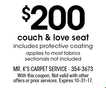$200 couch & love seat, includes protective coating, applies to most fabrics. Sectionals not included. With this coupon. Not valid with other offers or prior services. Expires 10-31-17.