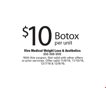 $10 Botox per unit. With this coupon. Not valid with other offers or prior services. Offer valid 11/9/16, 11/10/16, 12/7/16 & 12/8/16.